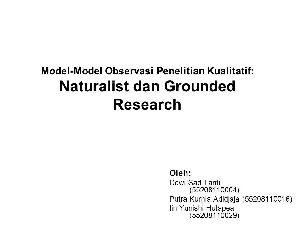 Model-Model Observasi Penelitian Kualitatif: Naturalist dan Grounded Research Oleh: Dewi Sad Tanti (55208110004) Putra Kurnia Adidjaja (55208110016) Iin Yunishi Hutapea (55208110029)