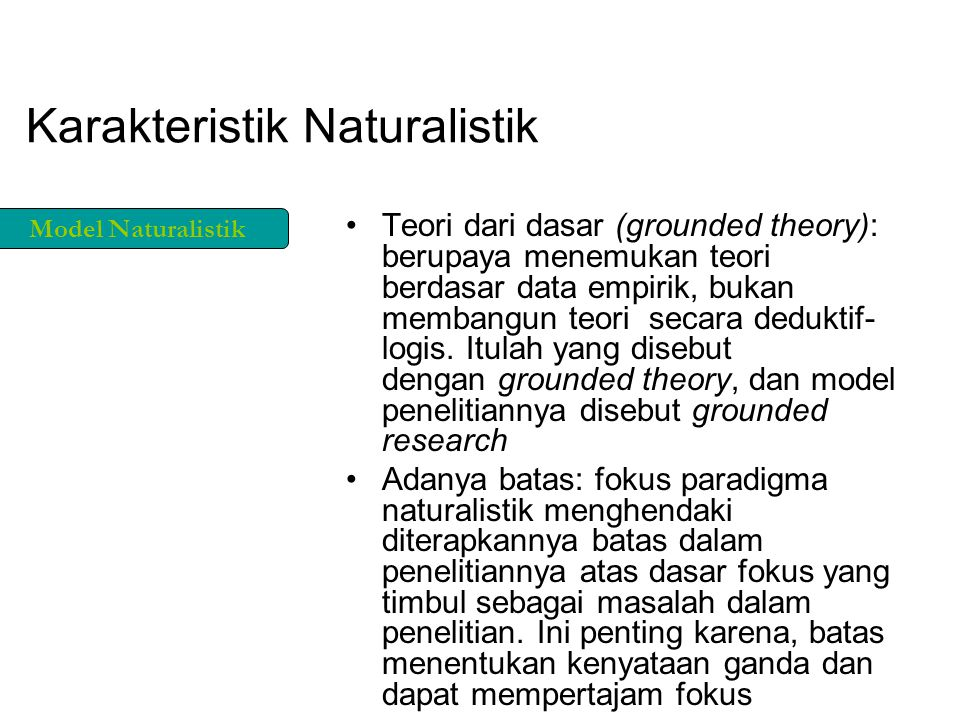 Karakteristik Naturalistik Teori dari dasar (grounded theory): berupaya menemukan teori berdasar data empirik, bukan membangun teori secara deduktif- logis.