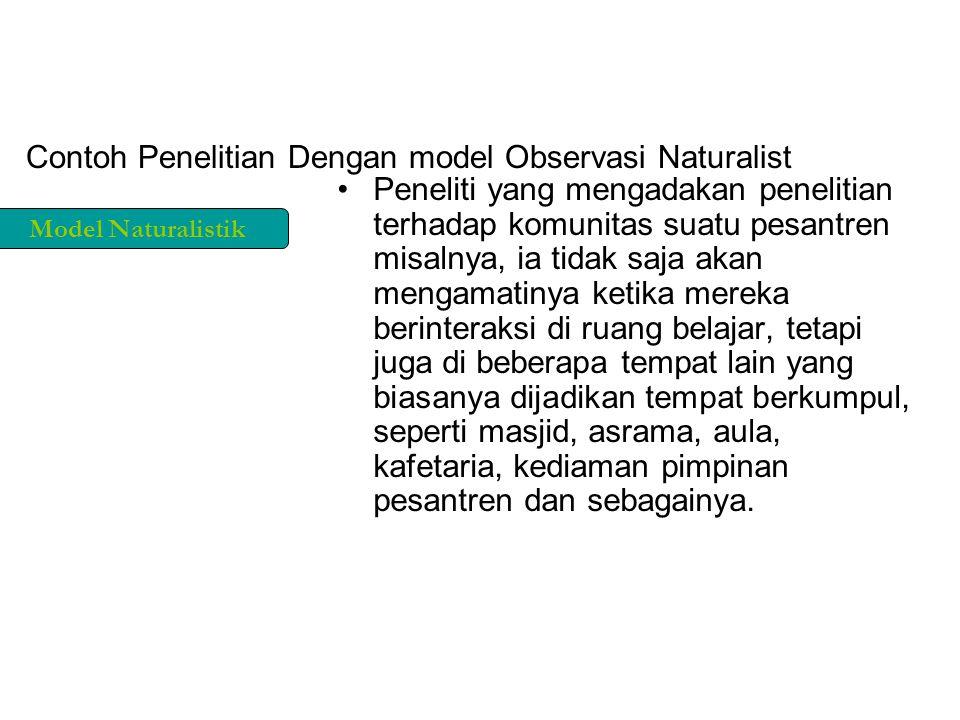 Contoh Penelitian Dengan model Observasi Naturalist Peneliti yang mengadakan penelitian terhadap komunitas suatu pesantren misalnya, ia tidak saja aka