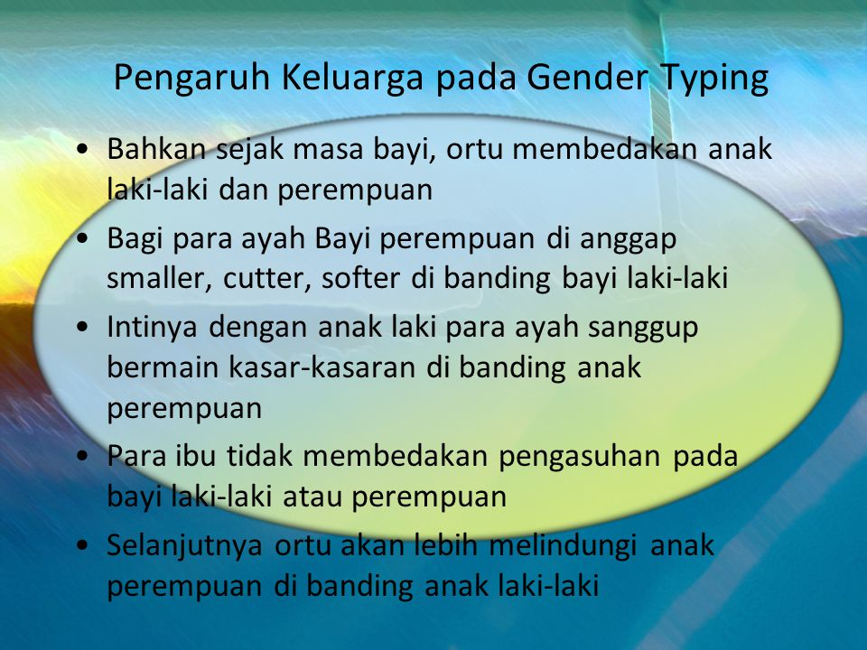 Pengaruh Keluarga pada Gender Typing Bahkan sejak masa bayi, ortu membedakan anak laki-laki dan perempuan Bagi para ayah Bayi perempuan di anggap smaller, cutter, softer di banding bayi laki-laki Intinya dengan anak laki para ayah sanggup bermain kasar-kasaran di banding anak perempuan Para ibu tidak membedakan pengasuhan pada bayi laki-laki atau perempuan Selanjutnya ortu akan lebih melindungi anak perempuan di banding anak laki-laki
