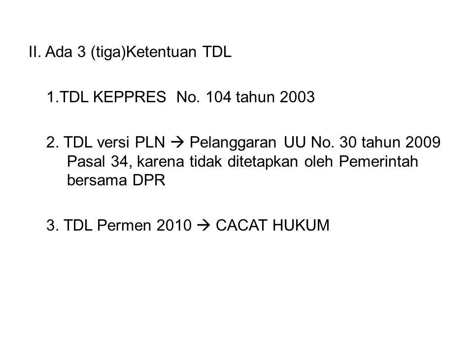 II. Ada 3 (tiga)Ketentuan TDL 1.TDL KEPPRES No. 104 tahun 2003 2. TDL versi PLN  Pelanggaran UU No. 30 tahun 2009 Pasal 34, karena tidak ditetapkan o