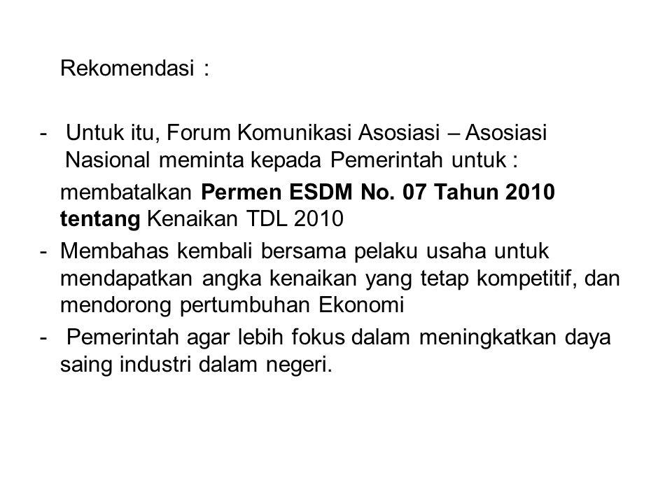 Rekomendasi : - Untuk itu, Forum Komunikasi Asosiasi – Asosiasi Nasional meminta kepada Pemerintah untuk : membatalkan Permen ESDM No. 07 Tahun 2010 t