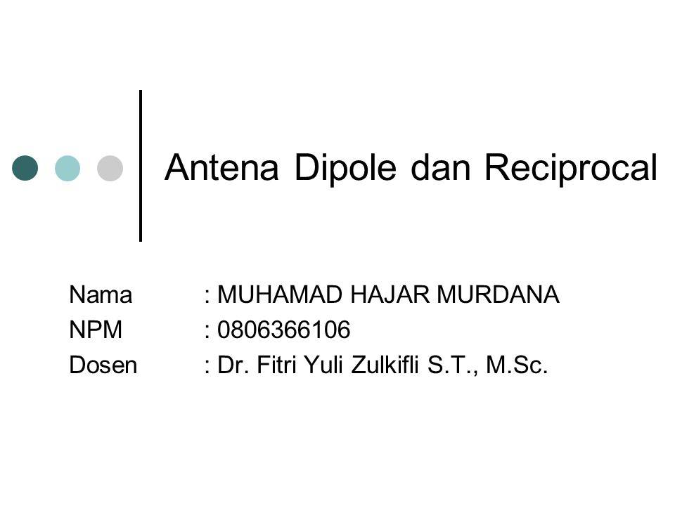 Antena Dipole dan Reciprocal Nama : MUHAMAD HAJAR MURDANA NPM: 0806366106 Dosen: Dr. Fitri Yuli Zulkifli S.T., M.Sc.
