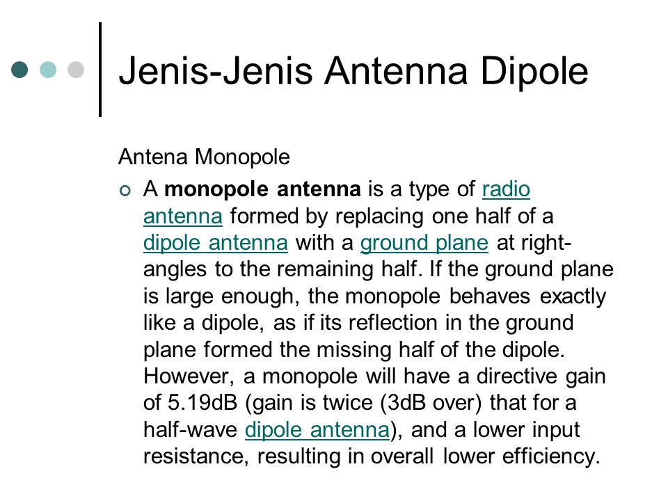 Jenis-Jenis Antenna Dipole Antena Monopole A monopole antenna is a type of radio antenna formed by replacing one half of a dipole antenna with a ground plane at right- angles to the remaining half.
