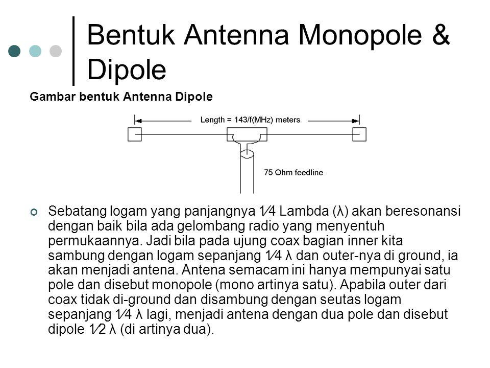 Bentuk Antenna Monopole & Dipole Gambar bentuk Antenna Dipole Sebatang logam yang panjangnya 1⁄4 Lambda (λ) akan beresonansi dengan baik bila ada gelombang radio yang menyentuh permukaannya.