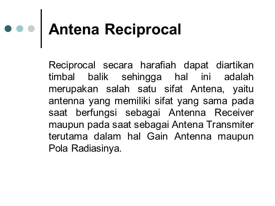 Antena Reciprocal Reciprocal secara harafiah dapat diartikan timbal balik sehingga hal ini adalah merupakan salah satu sifat Antena, yaitu antenna yang memiliki sifat yang sama pada saat berfungsi sebagai Antenna Receiver maupun pada saat sebagai Antena Transmiter terutama dalam hal Gain Antenna maupun Pola Radiasinya.