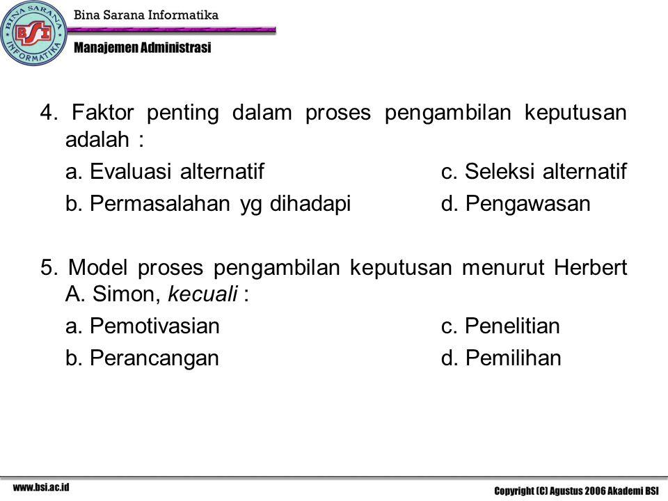 4. Faktor penting dalam proses pengambilan keputusan adalah : a. Evaluasi alternatifc. Seleksi alternatif b. Permasalahan yg dihadapid. Pengawasan 5.