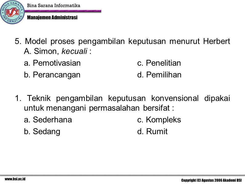 5. Model proses pengambilan keputusan menurut Herbert A. Simon, kecuali : a. Pemotivasianc. Penelitian b. Perancangand. Pemilihan 1. Teknik pengambila