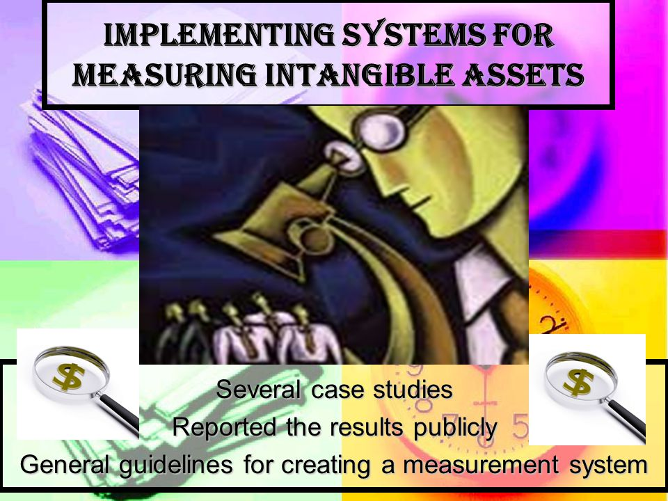 Implementing Systems for Measuring Intangible Assets Several case studies Reported the results publicly General guidelines for creating a measurement system