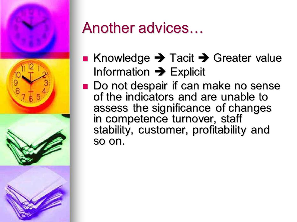 Another advices… Knowledge  Tacit  Greater value Knowledge  Tacit  Greater value Information  Explicit Do not despair if can make no sense of the indicators and are unable to assess the significance of changes in competence turnover, staff stability, customer, profitability and so on.