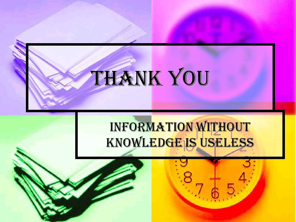 Thank You Information without knowledge is useless