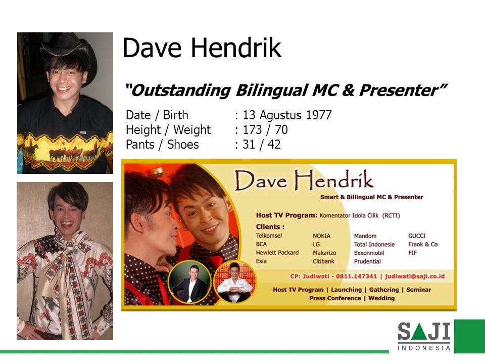 Dave Hendrik Outstanding Bilingual MC & Presenter Date / Birth : 13 Agustus 1977 Height / Weight : 173 / 70 Pants / Shoes : 31 / 42
