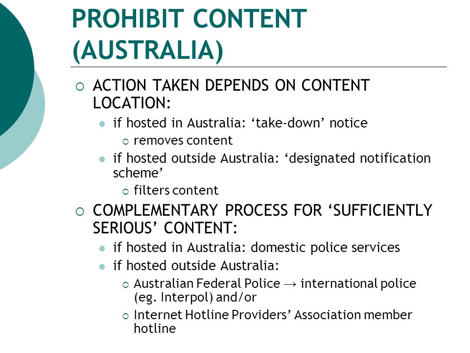 ACTION TAKEN DEPENDS ON CONTENT LOCATION: if hosted in Australia: 'take-down' notice  removes content if hosted outside Australia: 'designated notification scheme'  filters content  COMPLEMENTARY PROCESS FOR 'SUFFICIENTLY SERIOUS' CONTENT: if hosted in Australia: domestic police services if hosted outside Australia:  Australian Federal Police → international police (eg.