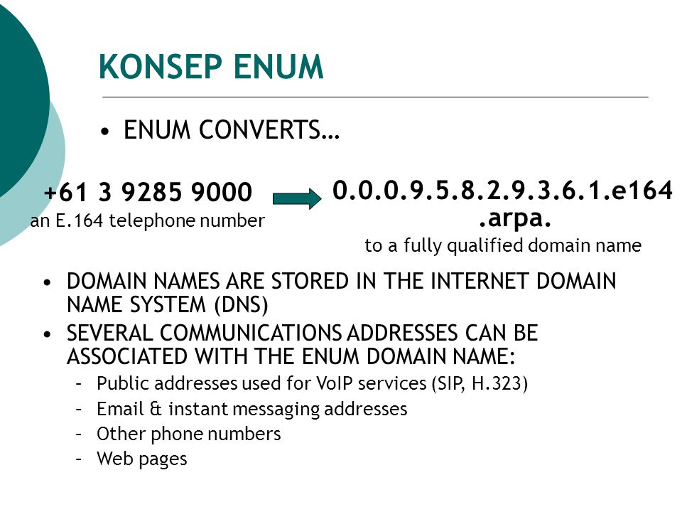 KONSEP ENUM DOMAIN NAMES ARE STORED IN THE INTERNET DOMAIN NAME SYSTEM (DNS) SEVERAL COMMUNICATIONS ADDRESSES CAN BE ASSOCIATED WITH THE ENUM DOMAIN NAME: –Public addresses used for VoIP services (SIP, H.323) –Email & instant messaging addresses –Other phone numbers –Web pages ENUM CONVERTS… +61 3 9285 9000 an E.164 telephone number 0.0.0.9.5.8.2.9.3.6.1.e164.arpa.