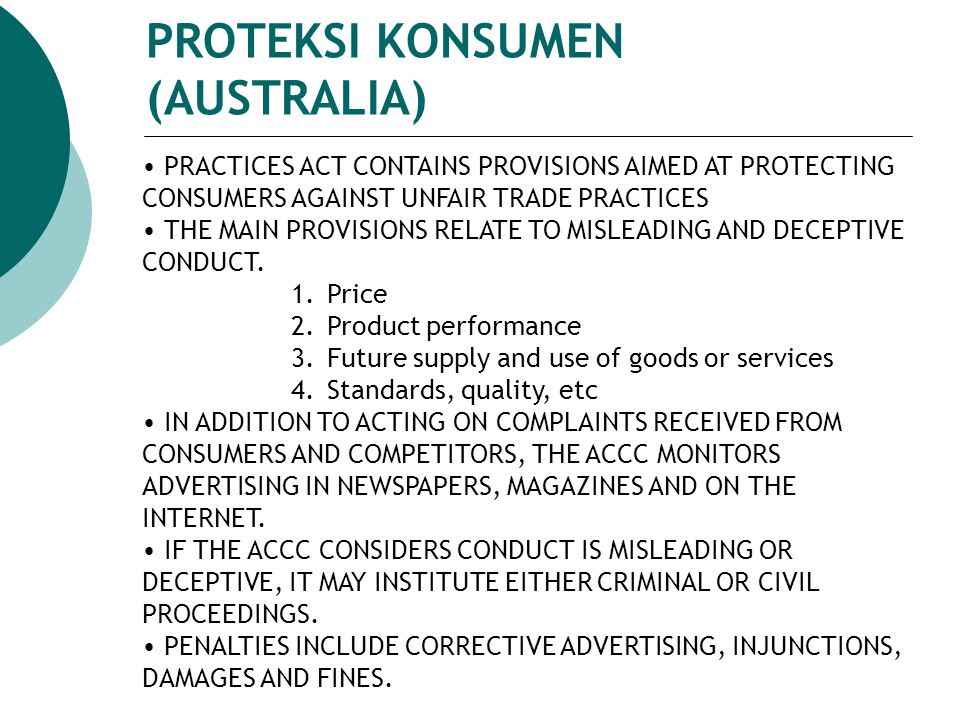 PROTEKSI KONSUMEN (AUSTRALIA) PRACTICES ACT CONTAINS PROVISIONS AIMED AT PROTECTING CONSUMERS AGAINST UNFAIR TRADE PRACTICES THE MAIN PROVISIONS RELATE TO MISLEADING AND DECEPTIVE CONDUCT.