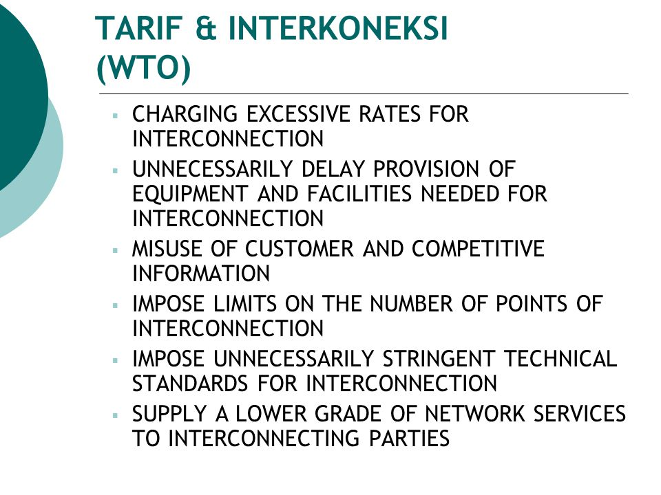 TARIF & INTERKONEKSI (WTO)  CHARGING EXCESSIVE RATES FOR INTERCONNECTION  UNNECESSARILY DELAY PROVISION OF EQUIPMENT AND FACILITIES NEEDED FOR INTERCONNECTION  MISUSE OF CUSTOMER AND COMPETITIVE INFORMATION  IMPOSE LIMITS ON THE NUMBER OF POINTS OF INTERCONNECTION  IMPOSE UNNECESSARILY STRINGENT TECHNICAL STANDARDS FOR INTERCONNECTION  SUPPLY A LOWER GRADE OF NETWORK SERVICES TO INTERCONNECTING PARTIES