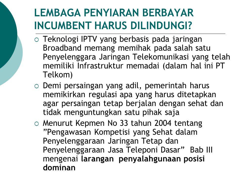 LEMBAGA PENYIARAN BERBAYAR INCUMBENT HARUS DILINDUNGI?  Teknologi IPTV yang berbasis pada jaringan Broadband memang memihak pada salah satu Penyeleng