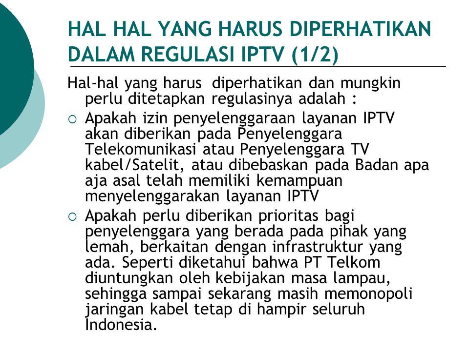 HAL HAL YANG HARUS DIPERHATIKAN DALAM REGULASI IPTV (1/2) Hal-hal yang harus diperhatikan dan mungkin perlu ditetapkan regulasinya adalah :  Apakah i