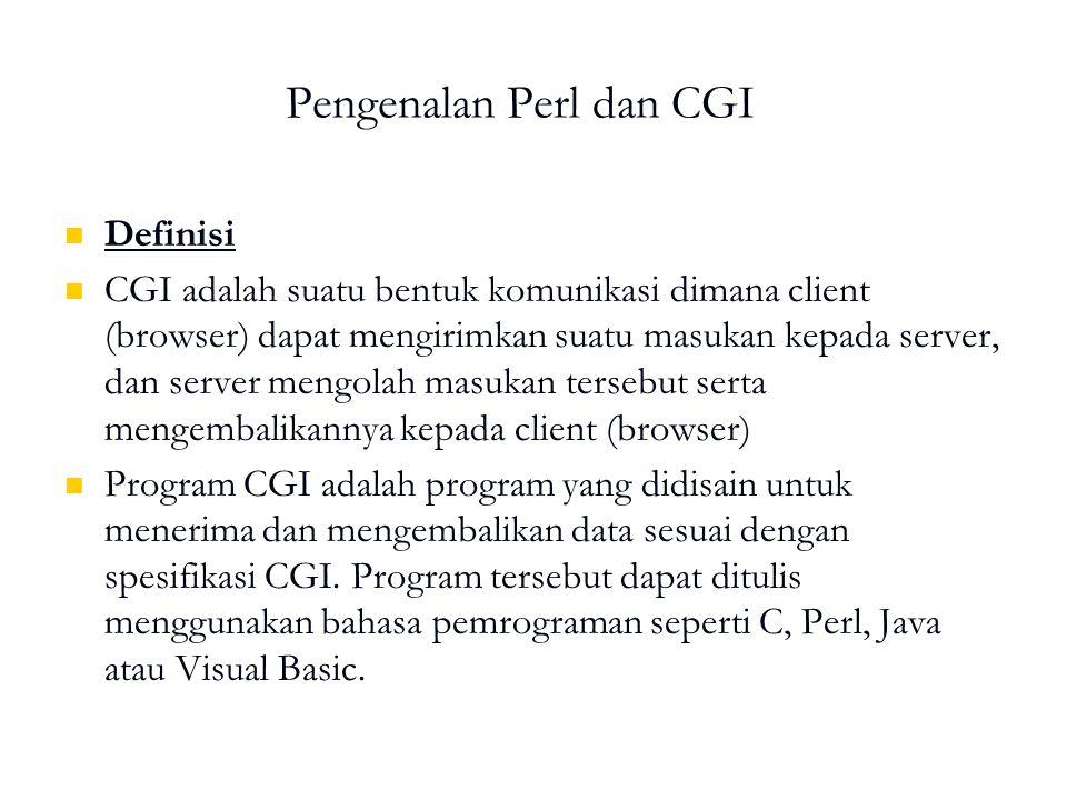 Pengenalan Perl dan CGI Definisi CGI adalah suatu bentuk komunikasi dimana client (browser) dapat mengirimkan suatu masukan kepada server, dan server mengolah masukan tersebut serta mengembalikannya kepada client (browser) Program CGI adalah program yang didisain untuk menerima dan mengembalikan data sesuai dengan spesifikasi CGI.
