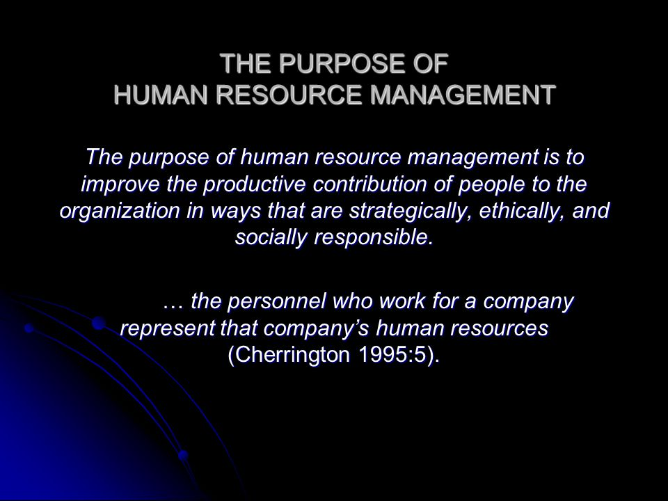 THE PURPOSE OF HUMAN RESOURCE MANAGEMENT The purpose of human resource management is to improve the productive contribution of people to the organization in ways that are strategically, ethically, and socially responsible.