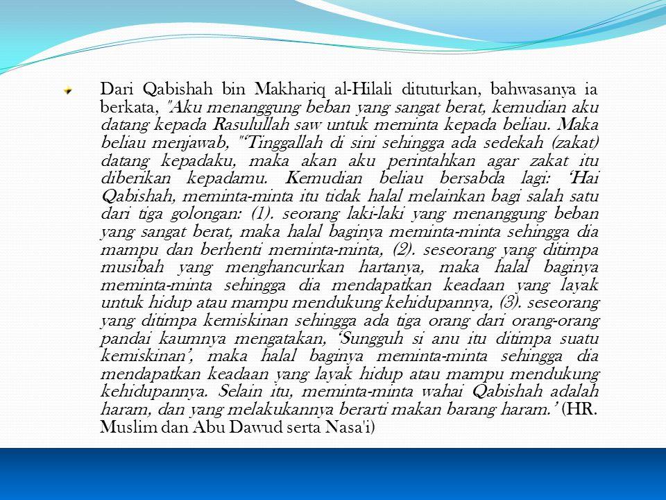 Dari Qabishah bin Makhariq al-Hilali dituturkan, bahwasanya ia berkata, Aku menanggung beban yang sangat berat, kemudian aku datang kepada Rasulullah saw untuk meminta kepada beliau.