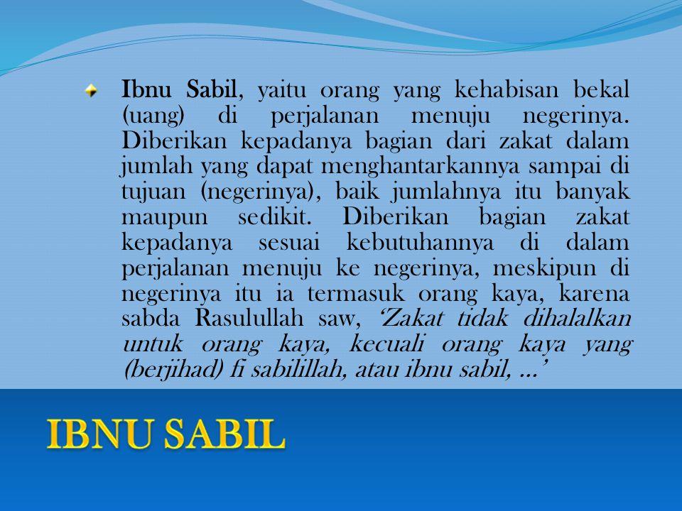 Ibnu Sabil, yaitu orang yang kehabisan bekal (uang) di perjalanan menuju negerinya.