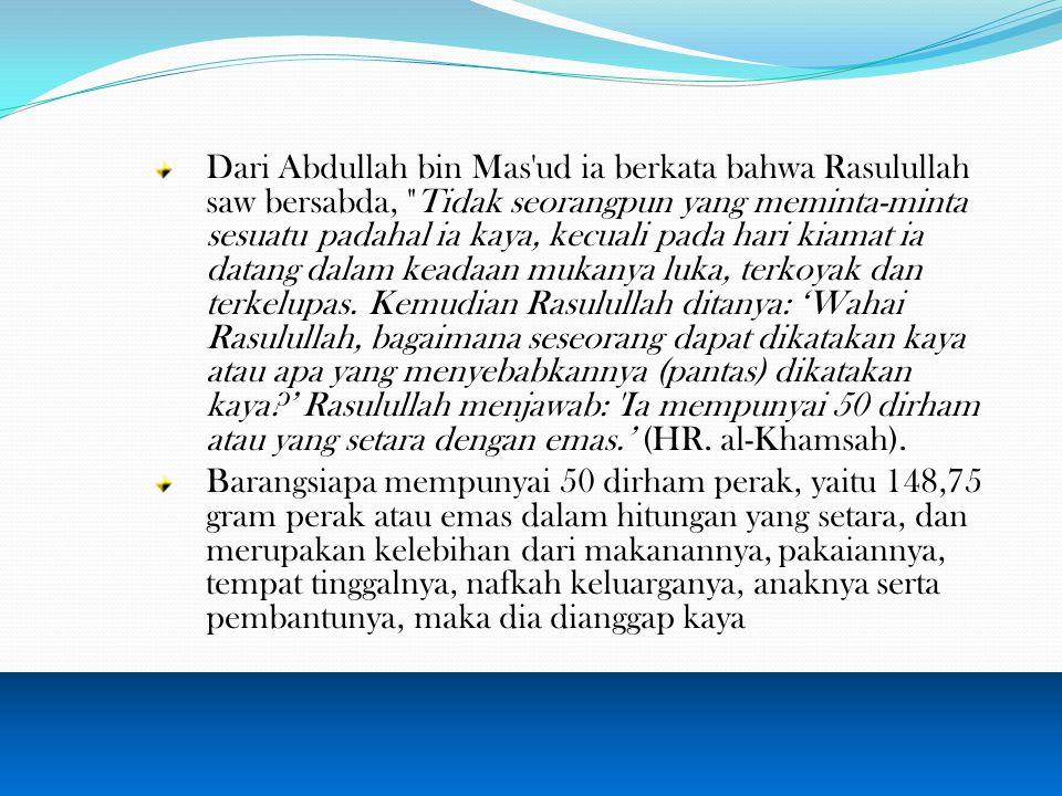 Dari Abdullah bin Mas ud ia berkata bahwa Rasulullah saw bersabda, Tidak seorangpun yang meminta-minta sesuatu padahal ia kaya, kecuali pada hari kiamat ia datang dalam keadaan mukanya luka, terkoyak dan terkelupas.