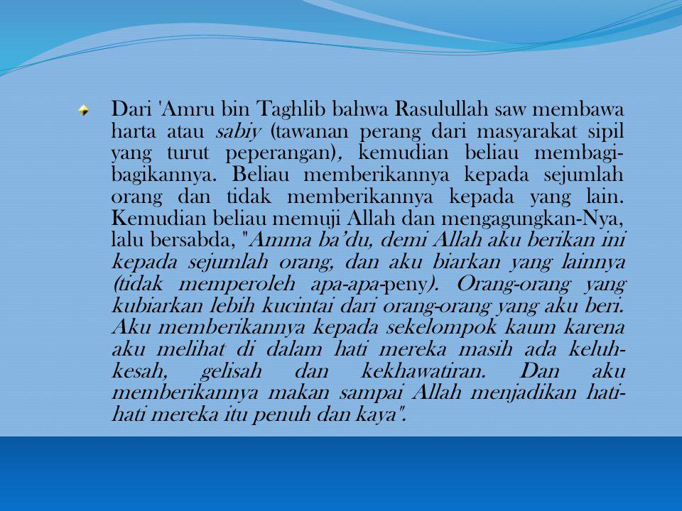 Dari Amru bin Taghlib bahwa Rasulullah saw membawa harta atau sabiy (tawanan perang dari masyarakat sipil yang turut peperangan), kemudian beliau membagi- bagikannya.