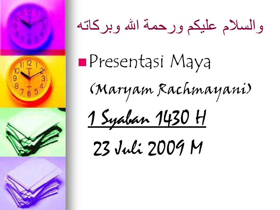 والسلام عليكم ورحمة الله وبركاته Presentasi Maya (Maryam Rachmayani) 1 Syaban 1430 H 23 Juli 2009 M