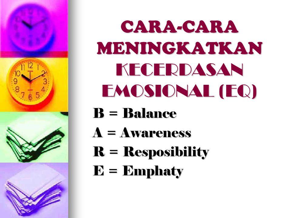 CARA-CARA MENINGKATKAN KECERDASAN EMOSIONAL (EQ) B = Balance A = Awareness R = Resposibility E = Emphaty