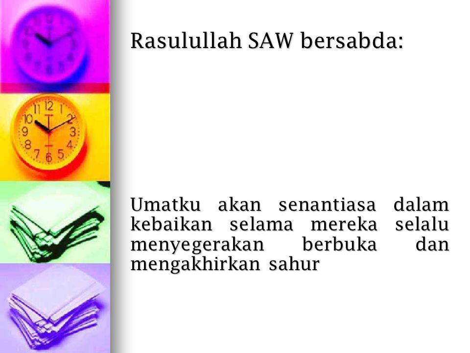 Rasulullah SAW bersabda: Umatku akan senantiasa dalam kebaikan selama mereka selalu menyegerakan berbuka dan mengakhirkan sahur