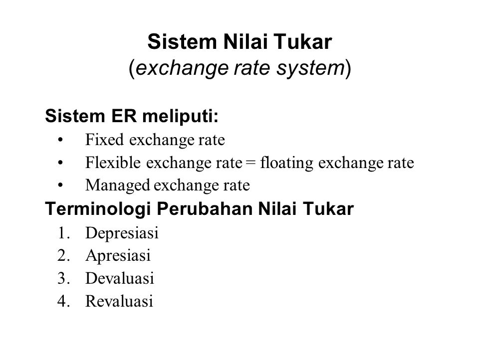 Sistem Nilai Tukar (exchange rate system) Sistem ER meliputi: Fixed exchange rate Flexible exchange rate = floating exchange rate Managed exchange rate Terminologi Perubahan Nilai Tukar 1.Depresiasi 2.Apresiasi 3.Devaluasi 4.Revaluasi