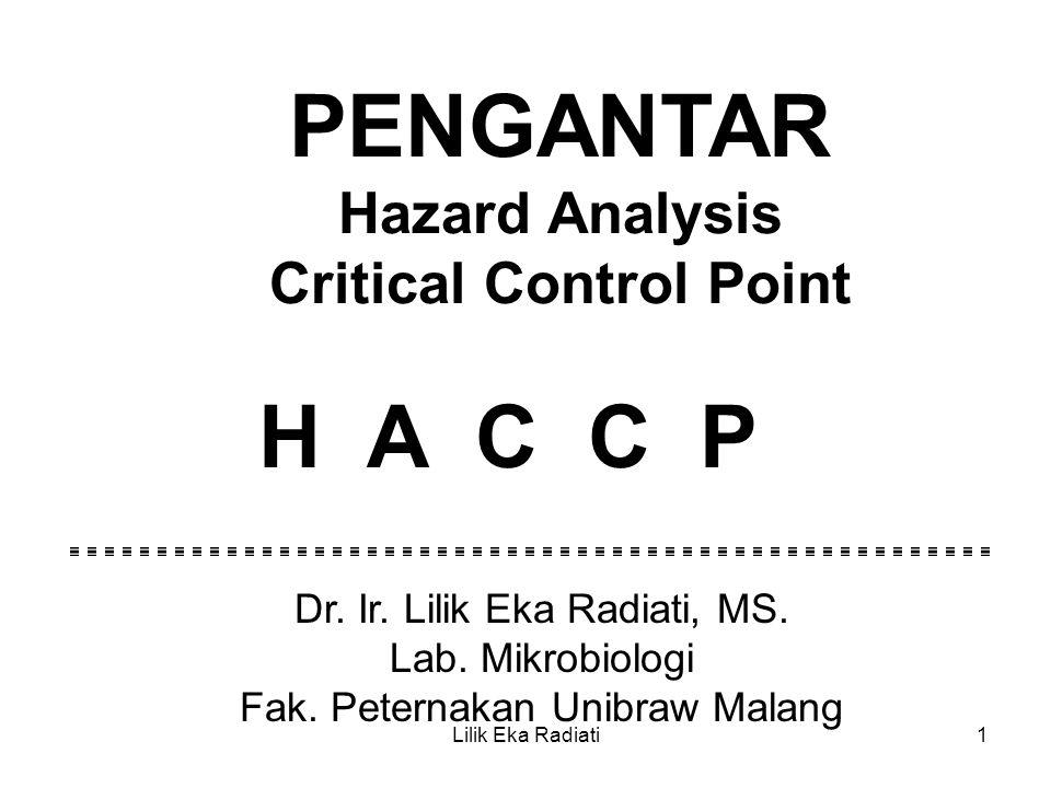 PENGANTAR Hazard Analysis Critical Control Point H A C C P Dr. Ir. Lilik Eka Radiati, MS. Lab. Mikrobiologi Fak. Peternakan Unibraw Malang Lilik Eka R