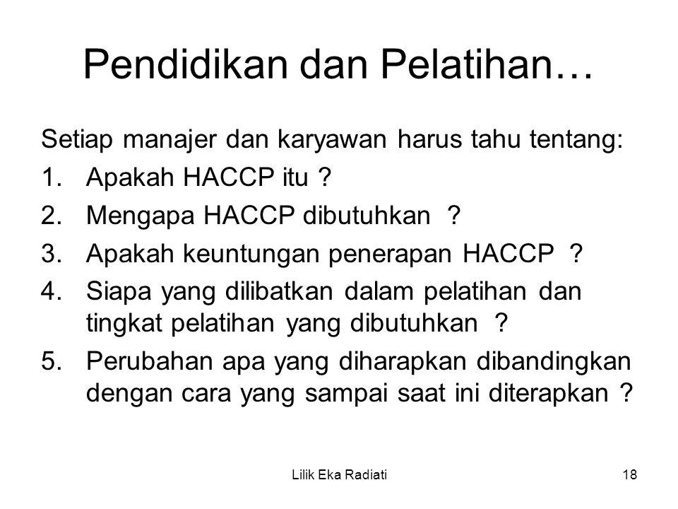Pendidikan dan Pelatihan… Setiap manajer dan karyawan harus tahu tentang: 1.Apakah HACCP itu ? 2.Mengapa HACCP dibutuhkan ? 3.Apakah keuntungan penera