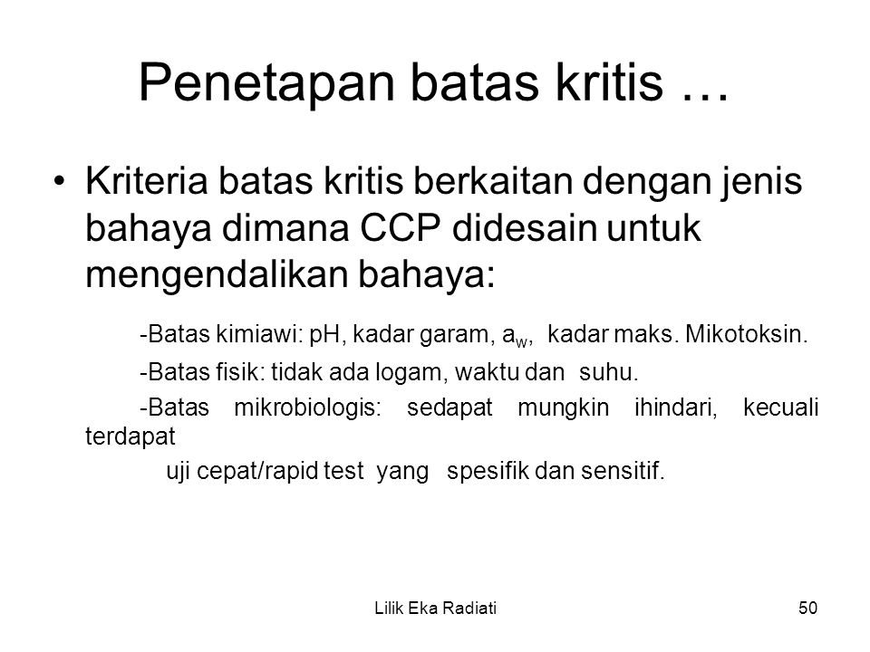 Penetapan batas kritis … Kriteria batas kritis berkaitan dengan jenis bahaya dimana CCP didesain untuk mengendalikan bahaya: -Batas kimiawi: pH, kadar