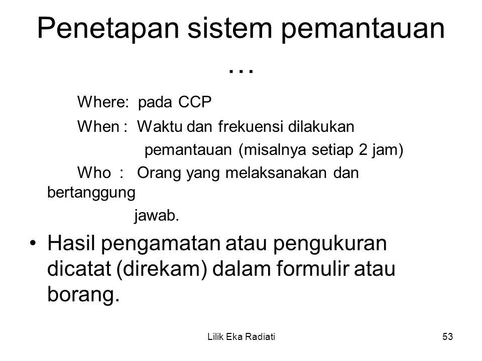 Penetapan sistem pemantauan … Where: pada CCP When : Waktu dan frekuensi dilakukan pemantauan (misalnya setiap 2 jam) Who : Orang yang melaksanakan da