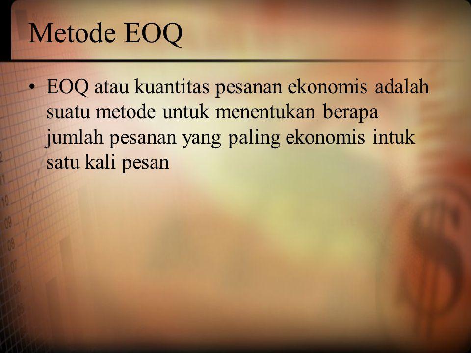 Metode EOQ EOQ atau kuantitas pesanan ekonomis adalah suatu metode untuk menentukan berapa jumlah pesanan yang paling ekonomis intuk satu kali pesan