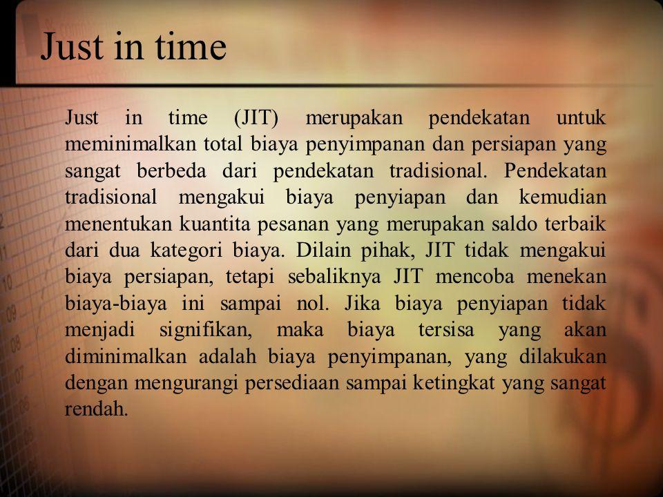 Just in time Just in time (JIT) merupakan pendekatan untuk meminimalkan total biaya penyimpanan dan persiapan yang sangat berbeda dari pendekatan trad