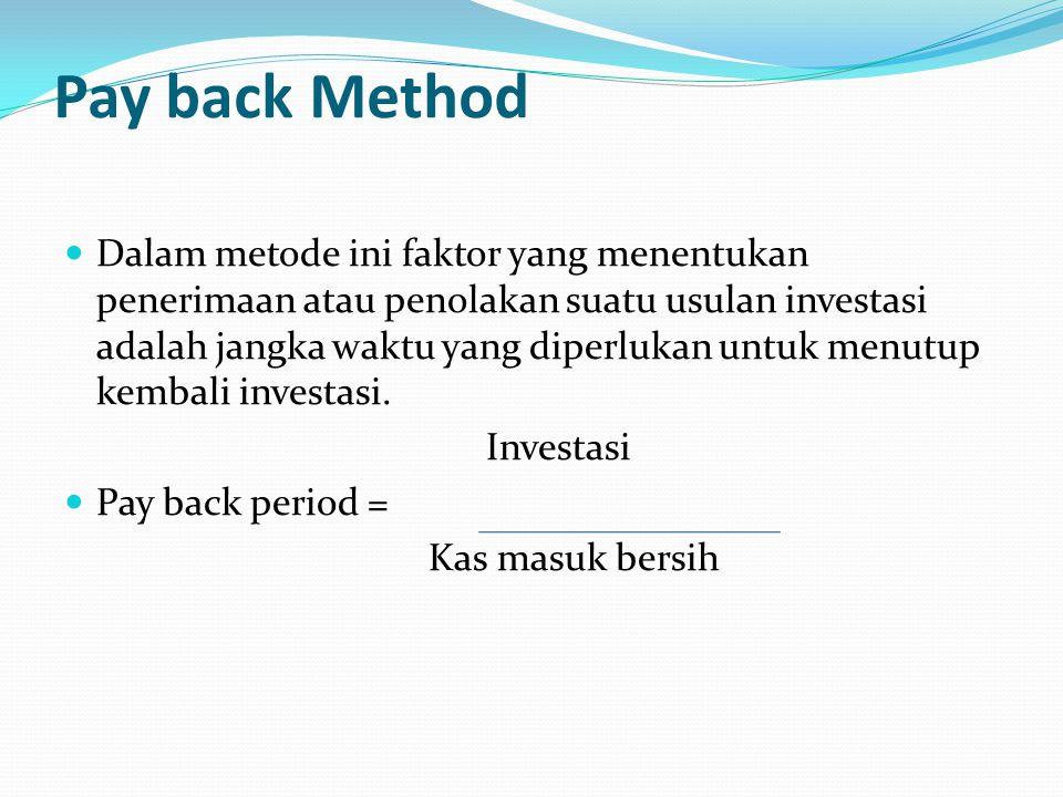 Pay back Method Dalam metode ini faktor yang menentukan penerimaan atau penolakan suatu usulan investasi adalah jangka waktu yang diperlukan untuk menutup kembali investasi.