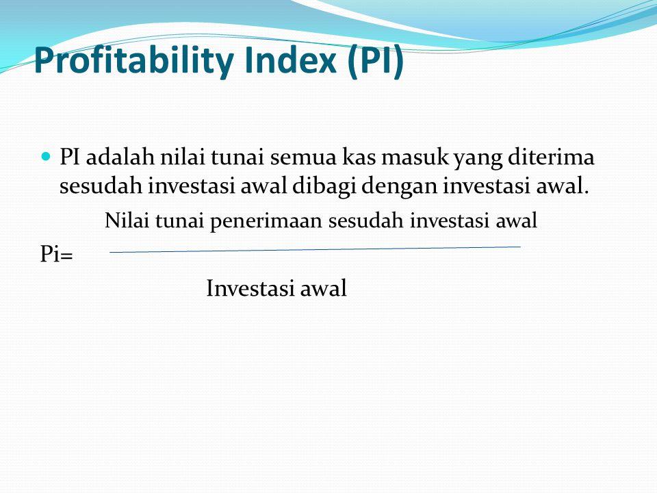 Profitability Index (PI) PI adalah nilai tunai semua kas masuk yang diterima sesudah investasi awal dibagi dengan investasi awal.