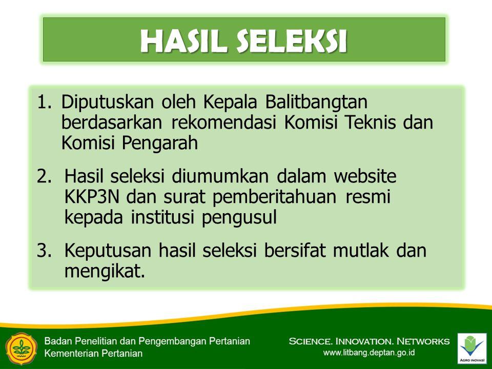 HASIL SELEKSI 1.Diputuskan oleh Kepala Balitbangtan berdasarkan rekomendasi Komisi Teknis dan Komisi Pengarah 2.Hasil seleksi diumumkan dalam website