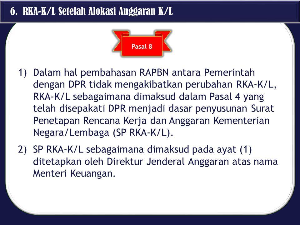 6. RKA-K/L Setelah Alokasi Anggaran K/L 1)Dalam hal pembahasan RAPBN antara Pemerintah dengan DPR tidak mengakibatkan perubahan RKA-K/L, RKA-K/L sebag
