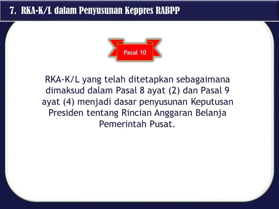 7. RKA-K/L dalam Penyusunan Keppres RABPP RKA-K/L yang telah ditetapkan sebagaimana dimaksud dalam Pasal 8 ayat (2) dan Pasal 9 ayat (4) menjadi dasar