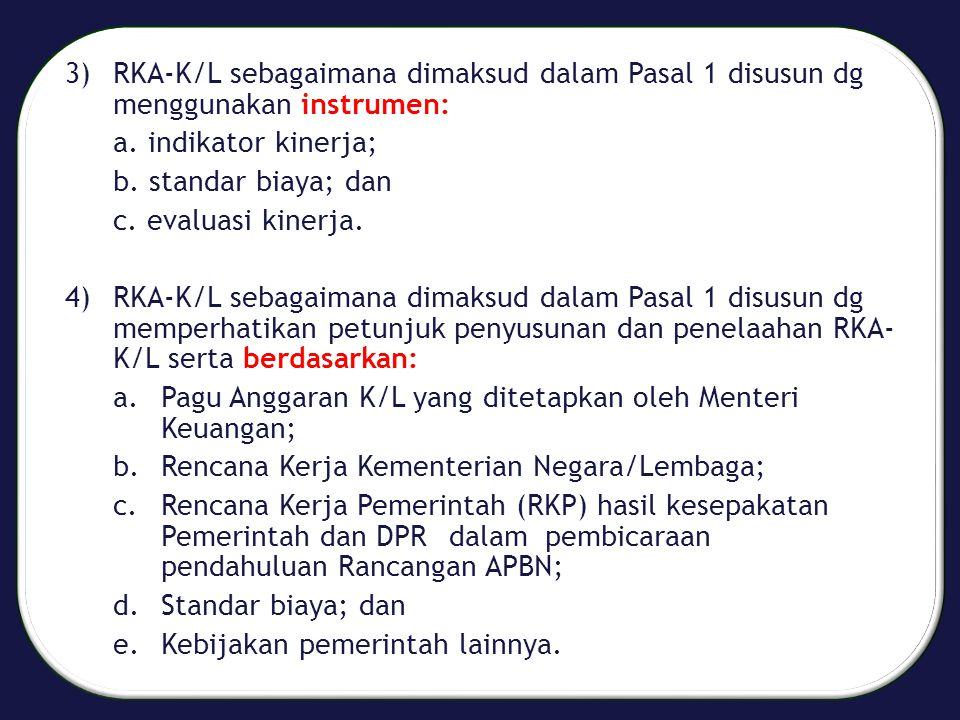3) RKA-K/L sebagaimana dimaksud dalam Pasal 1 disusun dg menggunakan instrumen: a. indikator kinerja; b. standar biaya; dan c. evaluasi kinerja. 4) RK