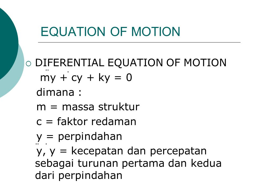 EQUATION OF MOTION  DIFERENTIAL EQUATION OF MOTION my + cy + ky = 0 dimana : m = massa struktur c = faktor redaman y = perpindahan y, y = kecepatan d