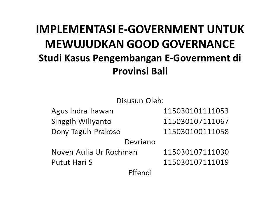 IMPLEMENTASI E-GOVERNMENT UNTUK MEWUJUDKAN GOOD GOVERNANCE Studi Kasus Pengembangan E-Government di Provinsi Bali Disusun Oleh: Agus Indra Irawan11503