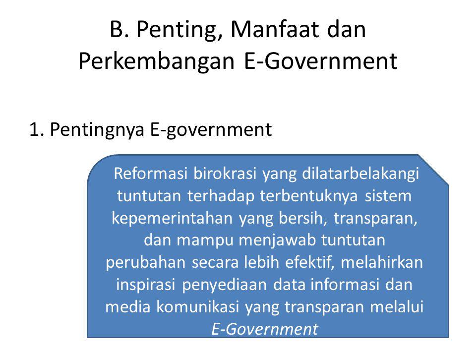 B. Penting, Manfaat dan Perkembangan E-Government 1. Pentingnya E-government Reformasi birokrasi yang dilatarbelakangi tuntutan terhadap terbentuknya