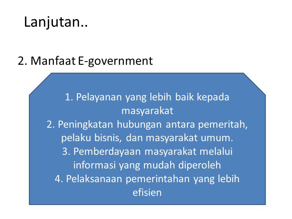 Lanjutan.. 2. Manfaat E-government 1. Pelayanan yang lebih baik kepada masyarakat 2. Peningkatan hubungan antara pemeritah, pelaku bisnis, dan masyara