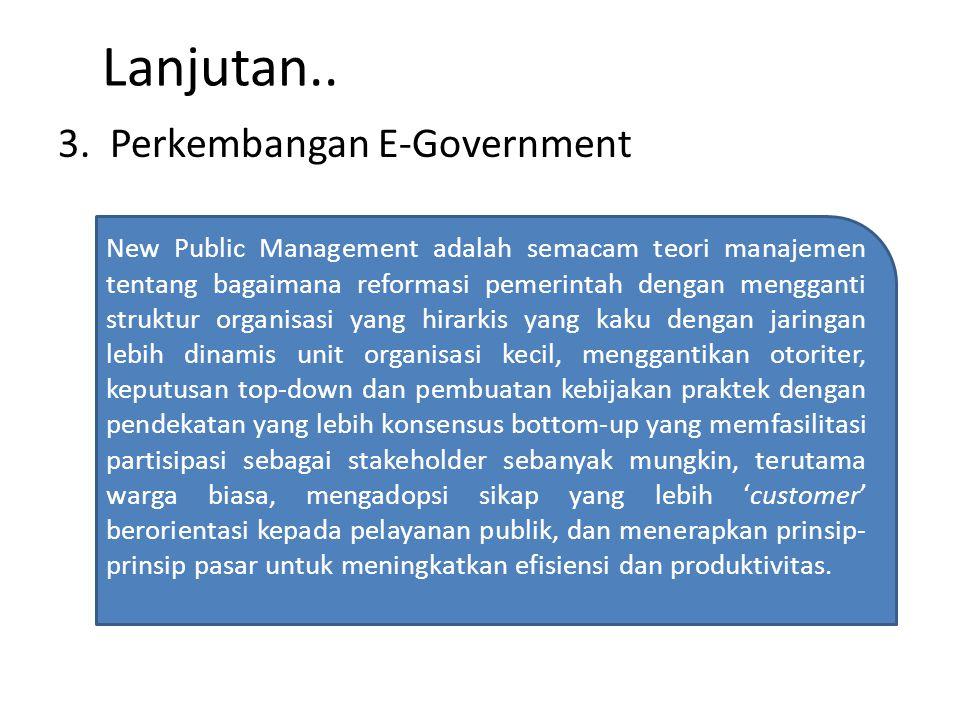 Lanjutan.. 3. Perkembangan E-Government New Public Management adalah semacam teori manajemen tentang bagaimana reformasi pemerintah dengan mengganti s