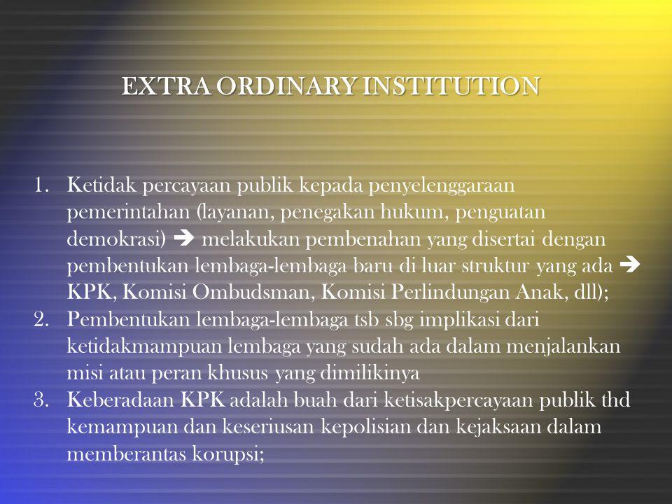 EXTRA ORDINARY INSTITUTION 1.Ketidak percayaan publik kepada penyelenggaraan pemerintahan (layanan, penegakan hukum, penguatan demokrasi)  melakukan